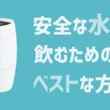 安全な水を日本で飲むには何が一番良いのか【4つの水対策と浄水器選び】